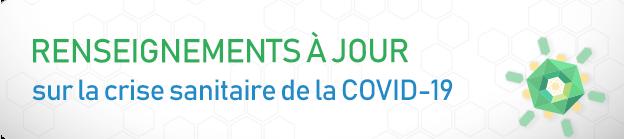 Renseignements à jour sur la crise sanitaire de la COVID-19