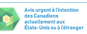 Avis urgent a l'intention des Canadiens actuellement aux Etats-Unis ou a l'etranger